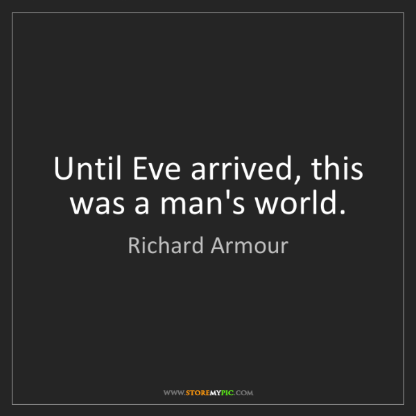 Richard Armour: Until Eve arrived, this was a man's world.