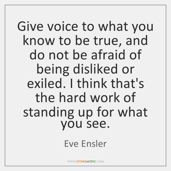 Give voice to what you know to be true, and do not ...