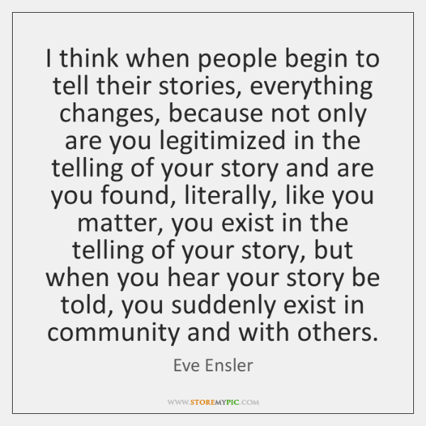 I think when people begin to tell their stories, everything changes, because ...
