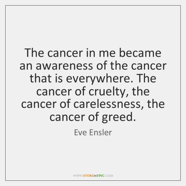 The cancer in me became an awareness of the cancer that is ...