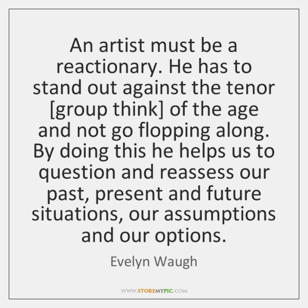 An artist must be a reactionary. He has to stand out against ...
