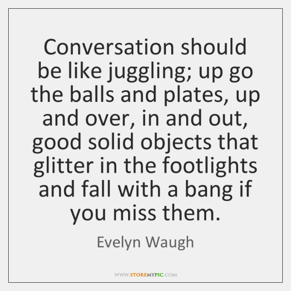 Conversation should be like juggling; up go the balls and plates, up ...