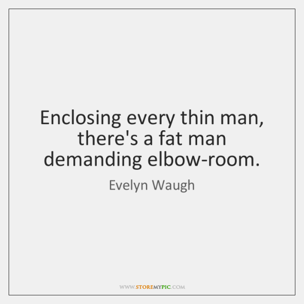 Enclosing every thin man, there's a fat man demanding elbow-room.