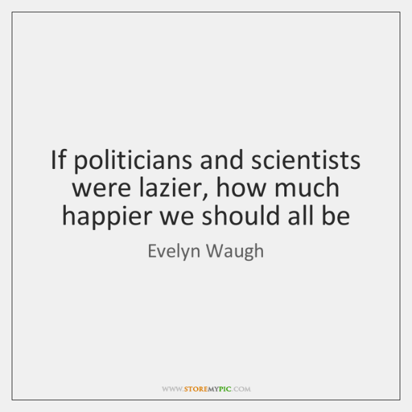 If politicians and scientists were lazier, how much happier we should all ...