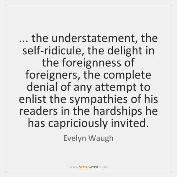 ... the understatement, the self-ridicule, the delight in the foreignness of foreigners, the ...