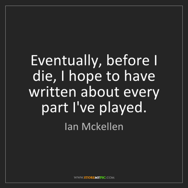 Ian Mckellen: Eventually, before I die, I hope to have written about...
