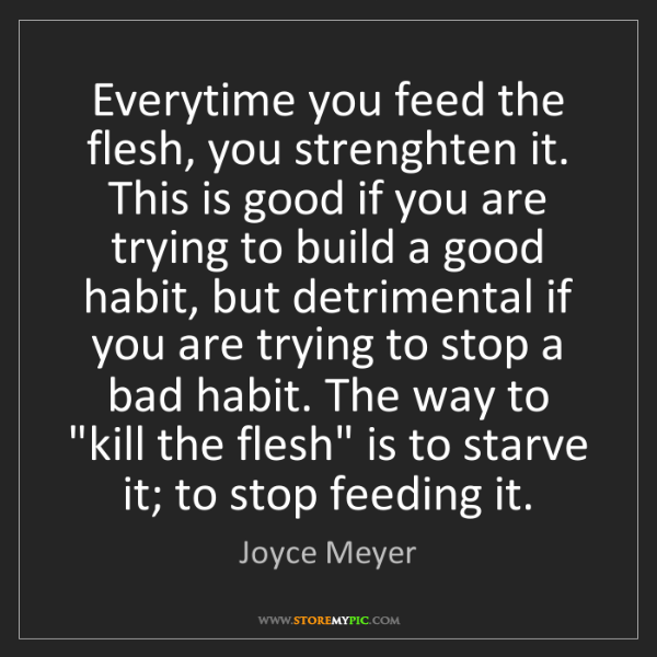 Joyce Meyer: Everytime you feed the flesh, you strenghten it. This...
