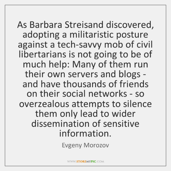 As Barbara Streisand discovered, adopting a militaristic posture against a tech-savvy mob ...