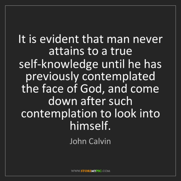 John Calvin: It is evident that man never attains to a true self-knowledge...