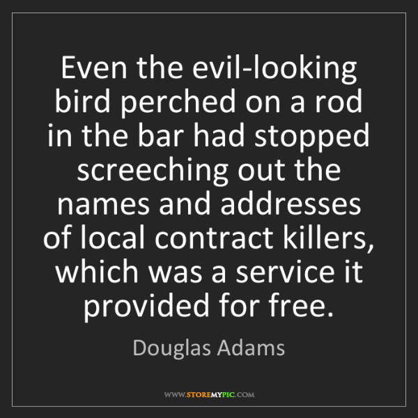 Douglas Adams: Even the evil-looking bird perched on a rod in the bar...