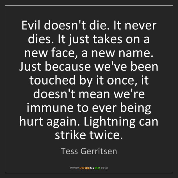 Tess Gerritsen: Evil doesn't die. It never dies. It just takes on a new...
