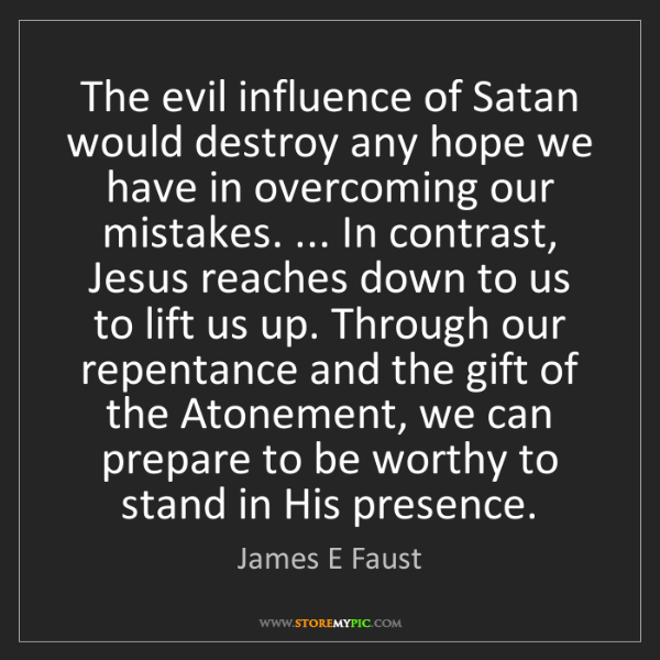 James E Faust: The evil influence of Satan would destroy any hope we...