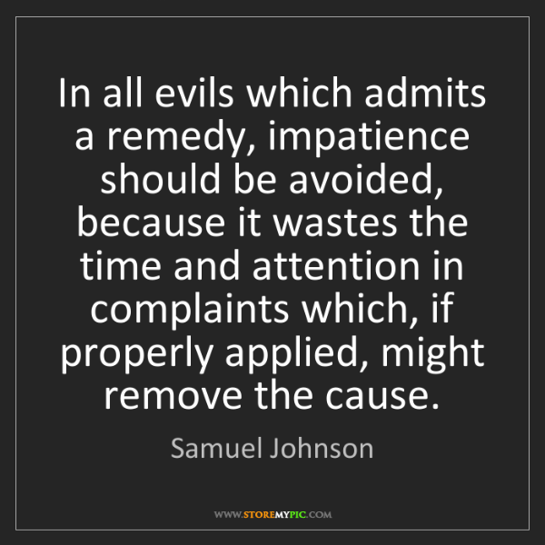 Samuel Johnson: In all evils which admits a remedy, impatience should...
