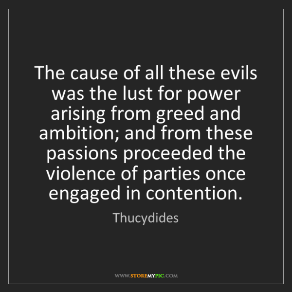 Thucydides: The cause of all these evils was the lust for power arising...