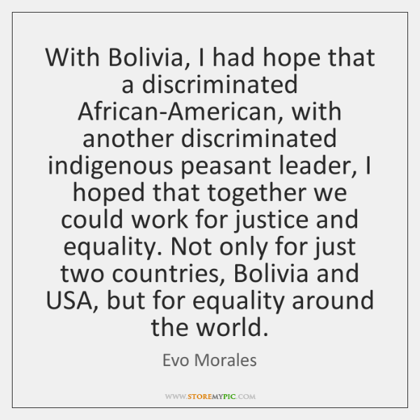 With Bolivia, I had hope that a discriminated African-American, with another discriminated ...