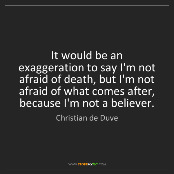 Christian de Duve: It would be an exaggeration to say I'm not afraid of...