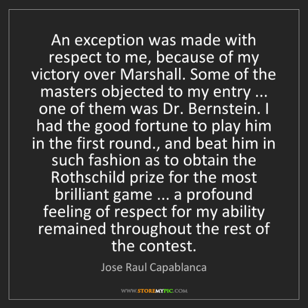 Jose Raul Capablanca: An exception was made with respect to me, because of...