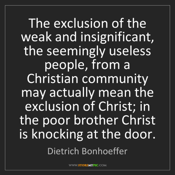 Dietrich Bonhoeffer: The exclusion of the weak and insignificant, the seemingly...