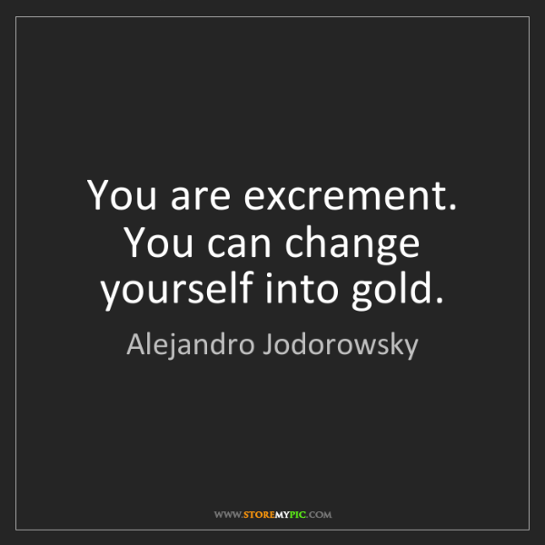 Alejandro Jodorowsky: You are excrement. You can change yourself into gold.