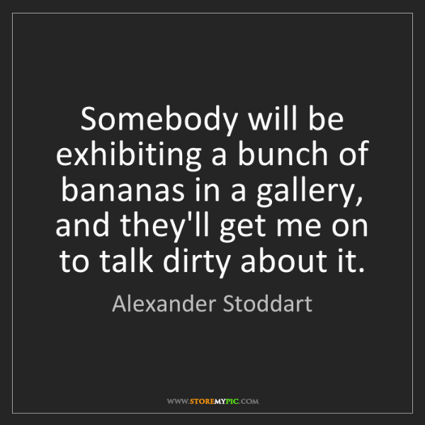 Alexander Stoddart: Somebody will be exhibiting a bunch of bananas in a gallery,...
