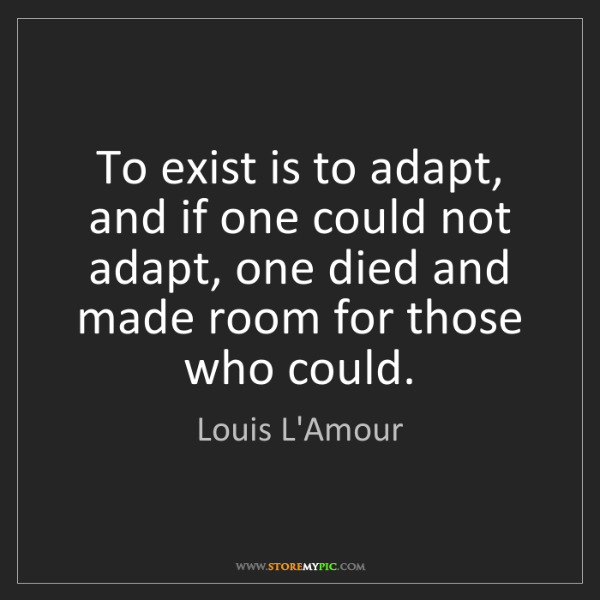 Louis L'Amour: To exist is to adapt, and if one could not adapt, one...
