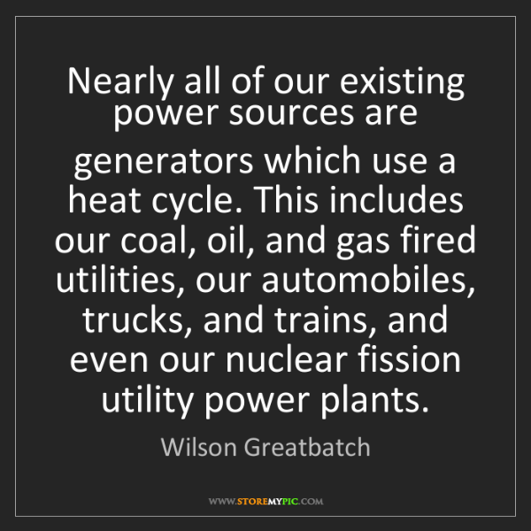 Wilson Greatbatch: Nearly all of our existing power sources are generators...