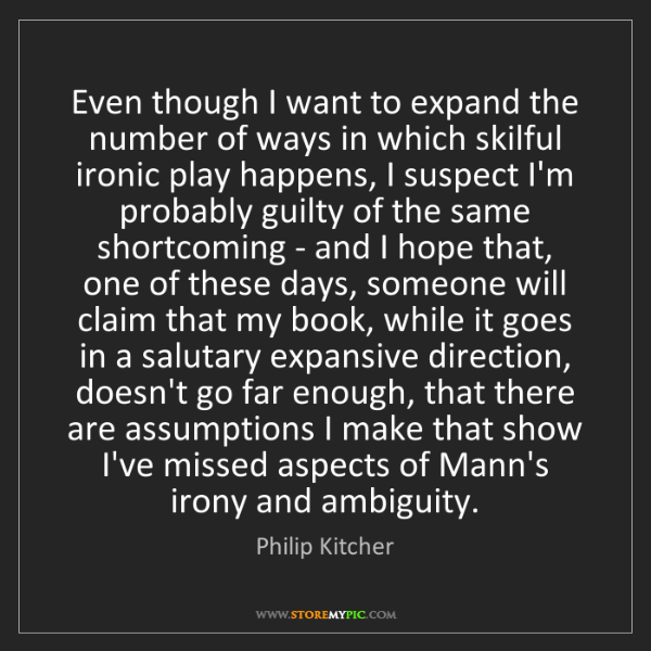 Philip Kitcher: Even though I want to expand the number of ways in which...