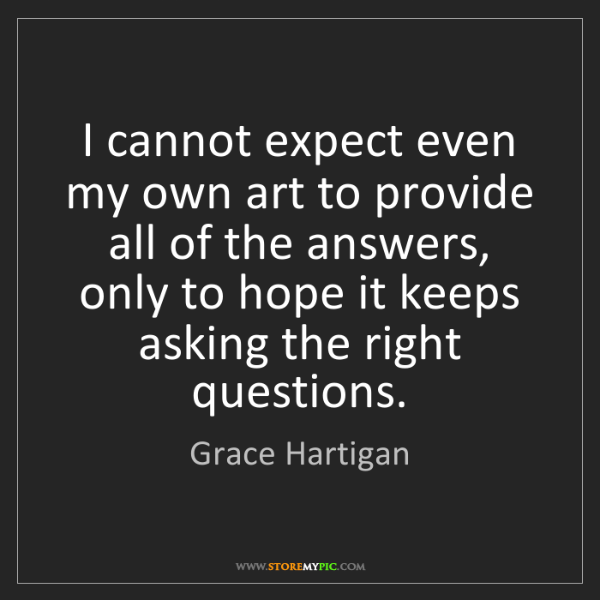 Grace Hartigan: I cannot expect even my own art to provide all of the...