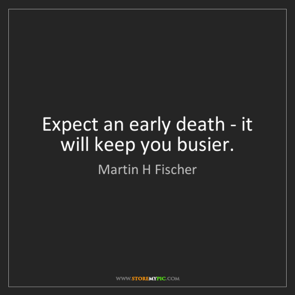 Martin H Fischer: Expect an early death - it will keep you busier.