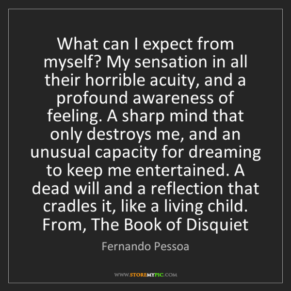 Fernando Pessoa: What can I expect from myself? My sensation in all their...