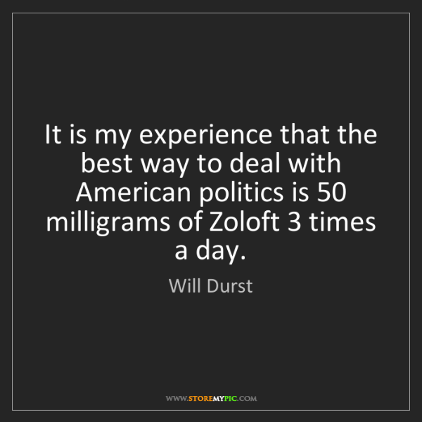 Will Durst: It is my experience that the best way to deal with American...