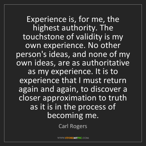 Carl Rogers: Experience is, for me, the highest authority. The touchstone...