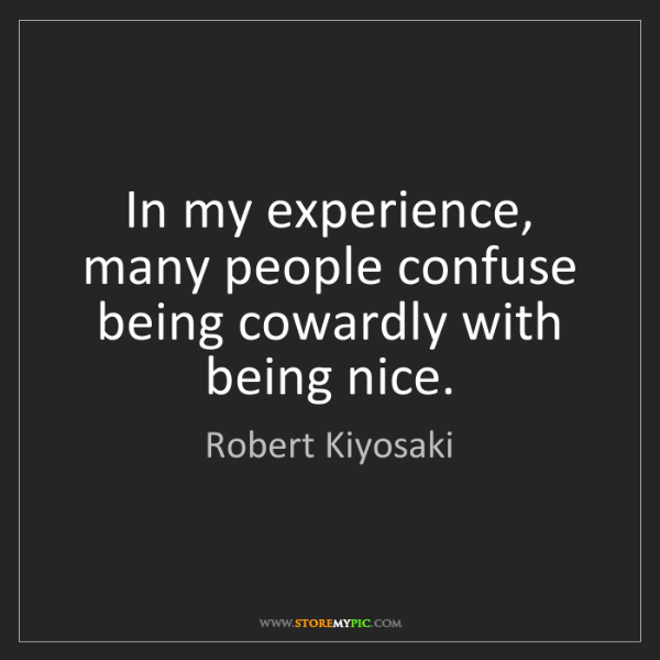Robert Kiyosaki: In my experience, many people confuse being cowardly...