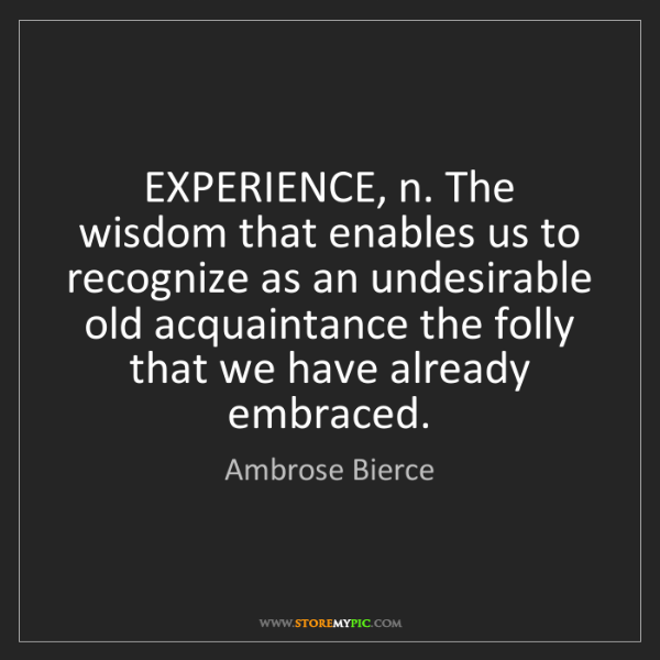 Ambrose Bierce: EXPERIENCE, n. The wisdom that enables us to recognize...