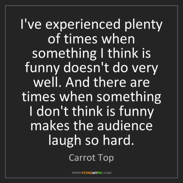 Carrot Top: I've experienced plenty of times when something I think...