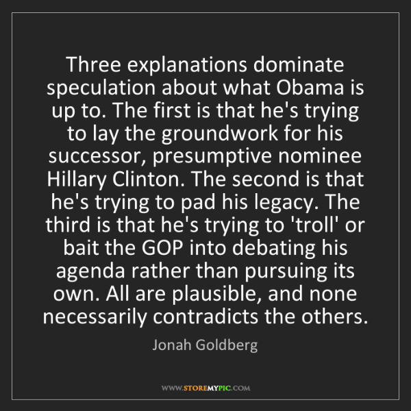 Jonah Goldberg: Three explanations dominate speculation about what Obama...