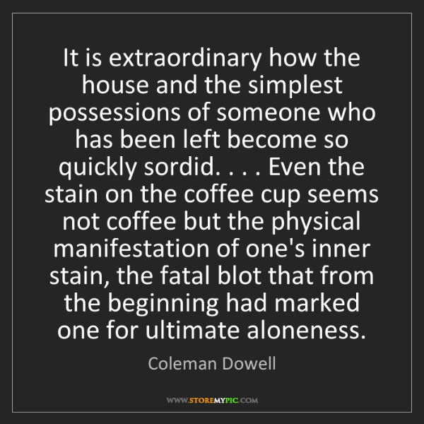 Coleman Dowell: It is extraordinary how the house and the simplest possessions...
