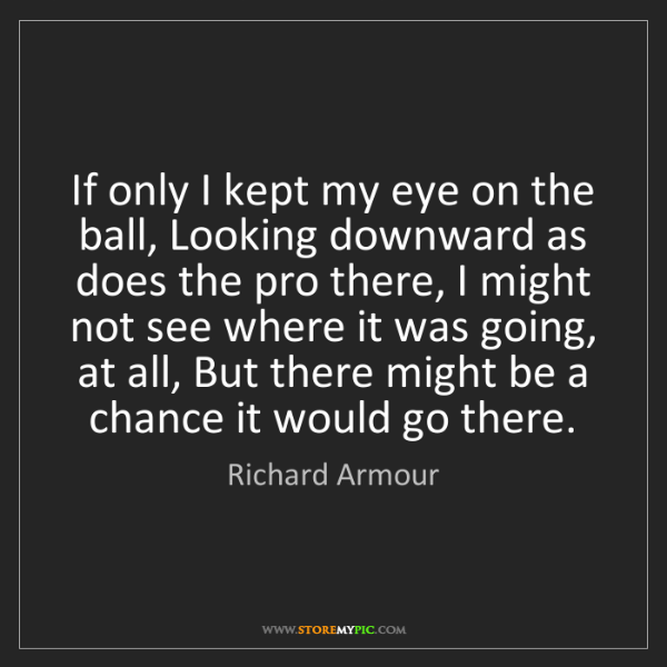 Richard Armour: If only I kept my eye on the ball, Looking downward as...