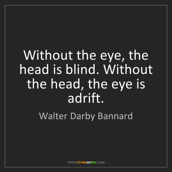 Walter Darby Bannard: Without the eye, the head is blind. Without the head,...