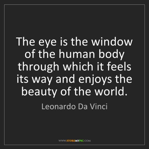 Leonardo Da Vinci: The eye is the window of the human body through which...