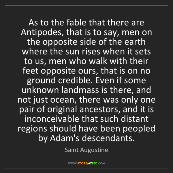 Saint Augustine: As to the fable that there are Antipodes, that is to...