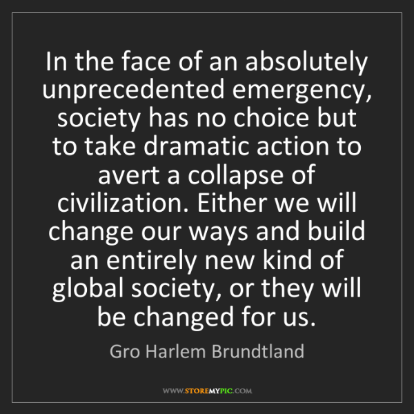 Gro Harlem Brundtland: In the face of an absolutely unprecedented emergency,...