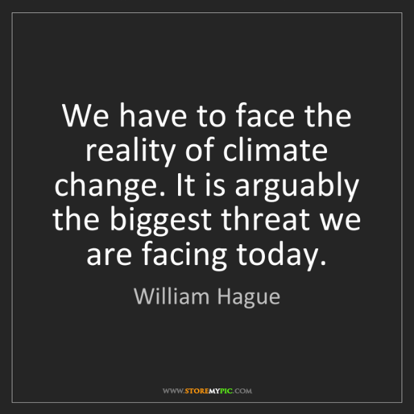 William Hague: We have to face the reality of climate change. It is...