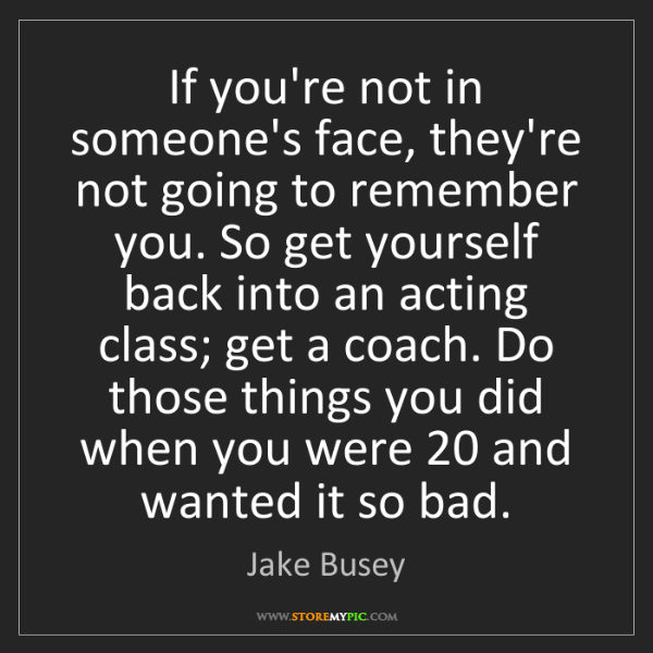 Jake Busey: If you're not in someone's face, they're not going to...