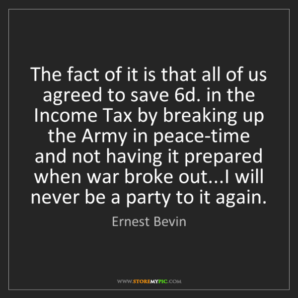 Ernest Bevin: The fact of it is that all of us agreed to save 6d. in...