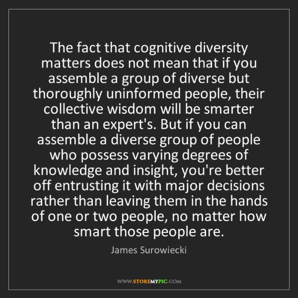 James Surowiecki: The fact that cognitive diversity matters does not mean...