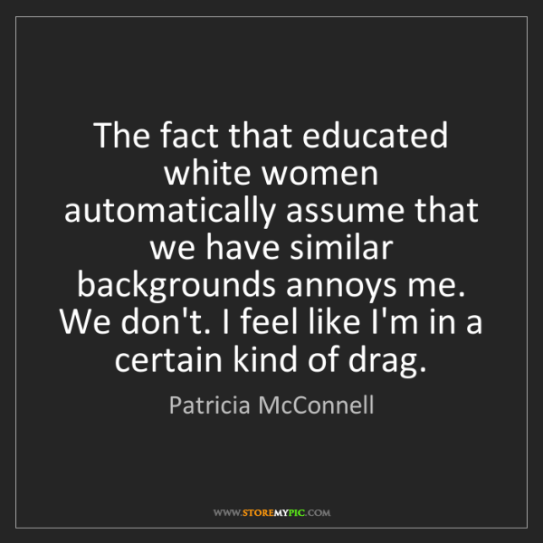Patricia McConnell: The fact that educated white women automatically assume...