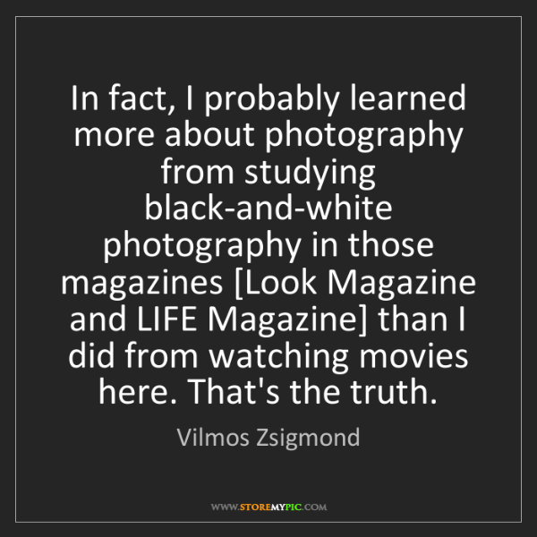 Vilmos Zsigmond: In fact, I probably learned more about photography from...