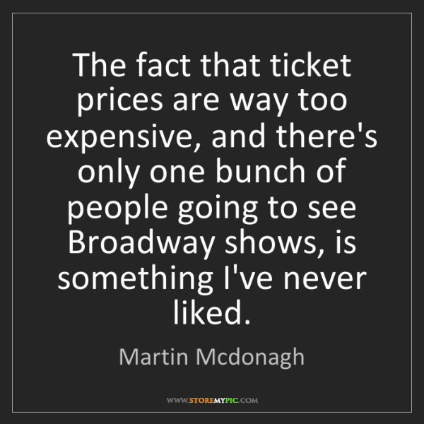 Martin Mcdonagh: The fact that ticket prices are way too expensive, and...