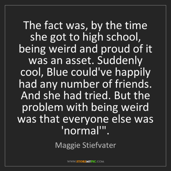 Maggie Stiefvater: The fact was, by the time she got to high school, being...